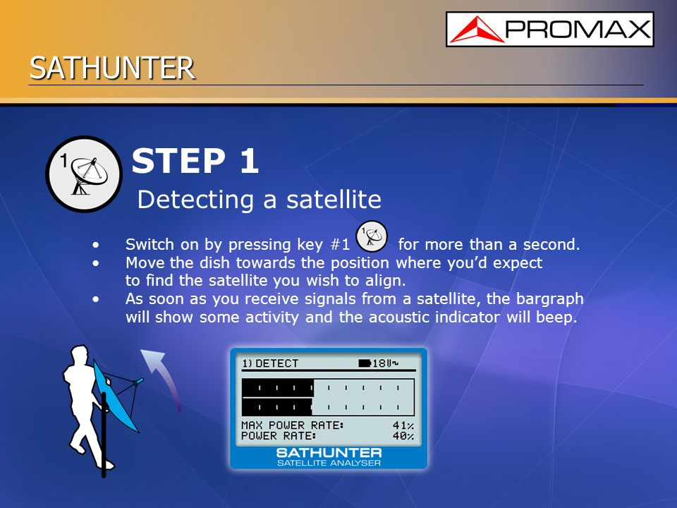 SATHUNTER STEP 1 Switch on by pressing key #1 for more than a second. Move the dish towards the position where youd expect to find the satellite you w