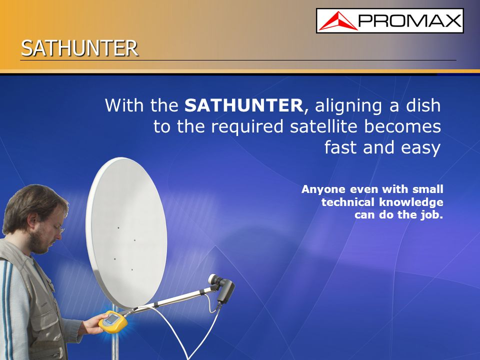 SATHUNTER With the SATHUNTER, aligning a dish to the required satellite becomes fast and easy Anyone even with small technical knowledge can do the jo