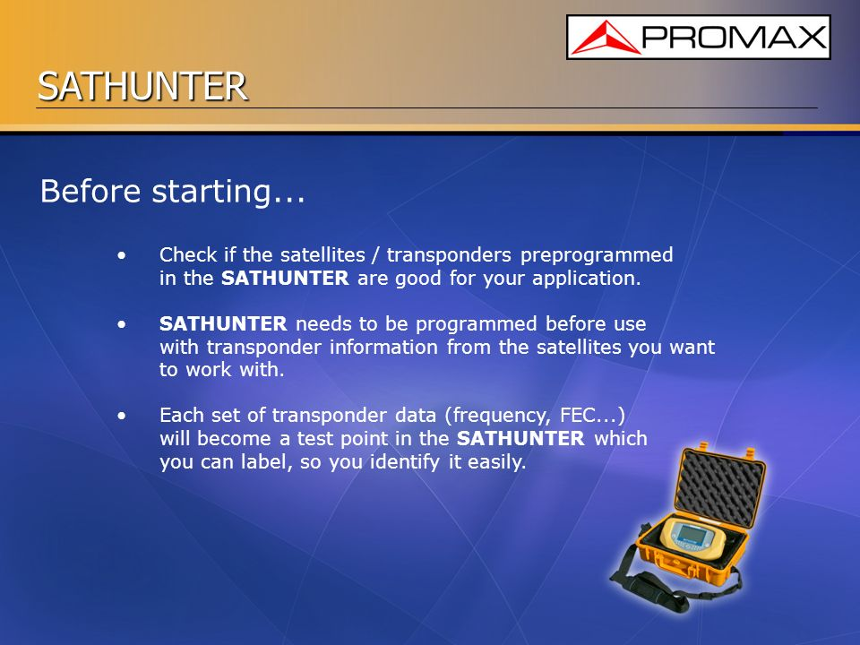 SATHUNTER Before starting... Check if the satellites / transponders preprogrammed in the SATHUNTER are good for your application. SATHUNTER needs to b