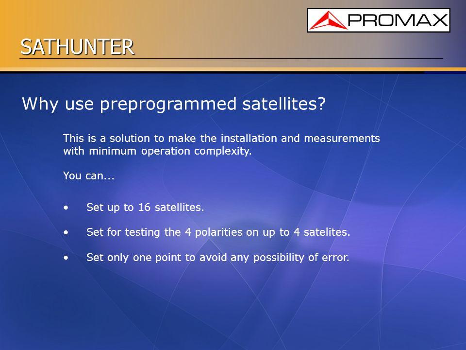 SATHUNTER Why use preprogrammed satellites? Set up to 16 satellites. Set for testing the 4 polarities on up to 4 satelites. Set only one point to avoi