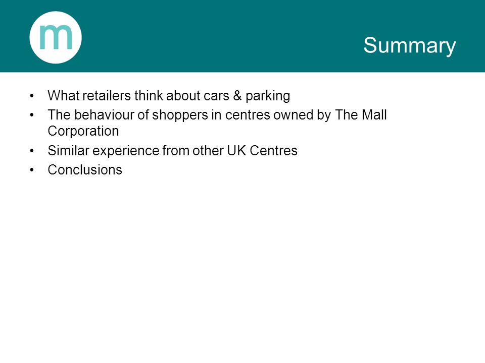 Summary What retailers think about cars & parking The behaviour of shoppers in centres owned by The Mall Corporation Similar experience from other UK Centres Conclusions