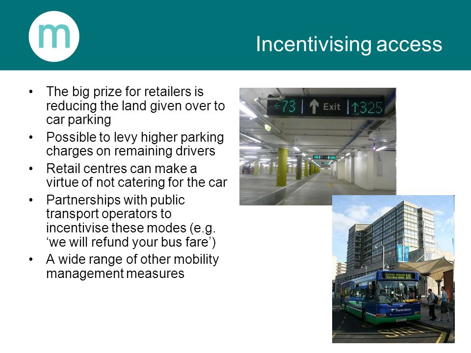 Incentivising access The big prize for retailers is reducing the land given over to car parking Possible to levy higher parking charges on remaining d