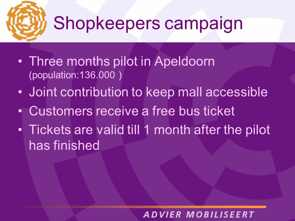 Shopkeepers campaign Three months pilot in Apeldoorn (population:136.000 ) Joint contribution to keep mall accessible Customers receive a free bus tic
