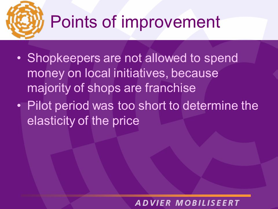 Points of improvement Shopkeepers are not allowed to spend money on local initiatives, because majority of shops are franchise Pilot period was too short to determine the elasticity of the price