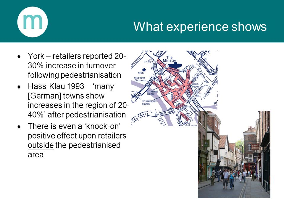 What experience shows York – retailers reported 20- 30% increase in turnover following pedestrianisation Hass-Klau 1993 – many [German] towns show increases in the region of 20- 40% after pedestrianisation There is even a knock-on positive effect upon retailers outside the pedestrianised area