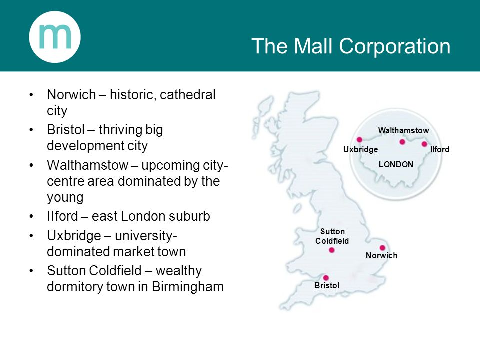 The Mall Corporation Norwich – historic, cathedral city Bristol – thriving big development city Walthamstow – upcoming city- centre area dominated by