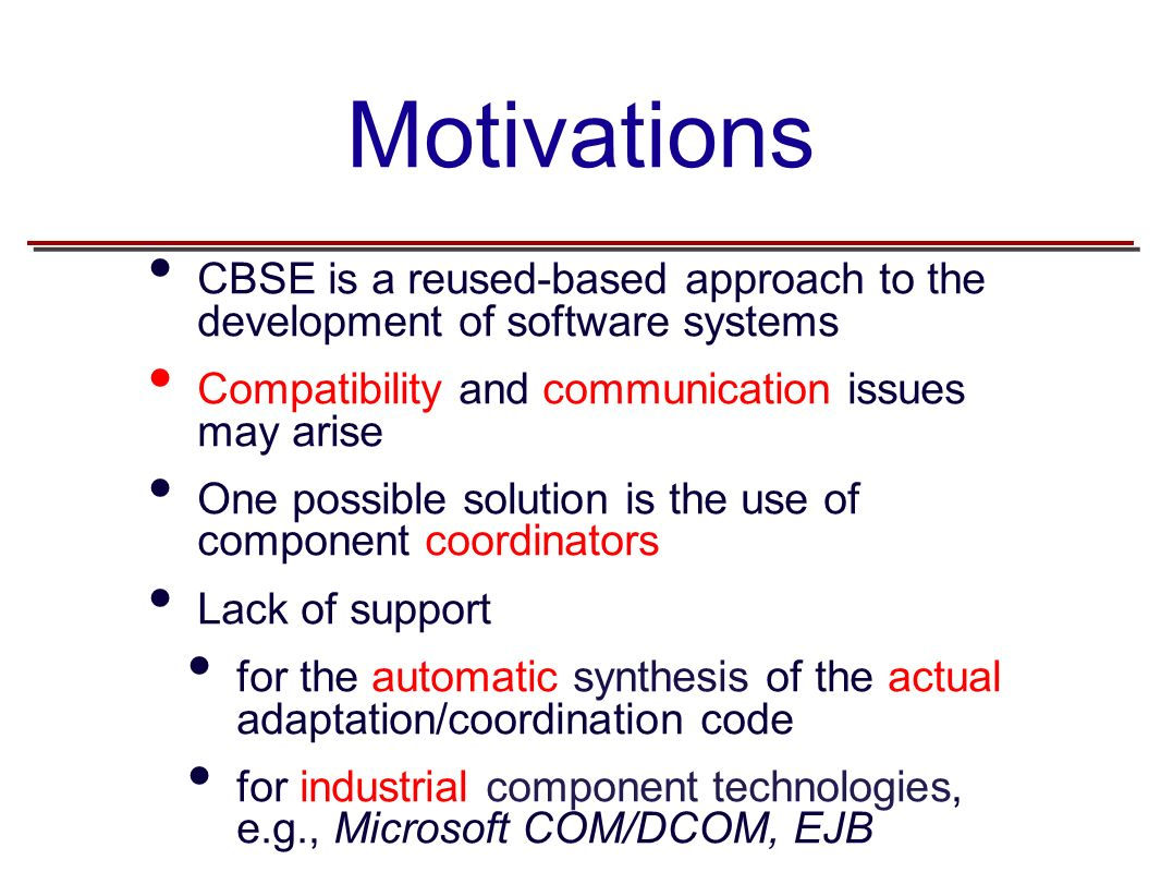 Motivations CBSE is a reused-based approach to the development of software systems Compatibility and communication issues may arise One possible solution is the use of component coordinators Lack of support for the automatic synthesis of the actual adaptation/coordination code for industrial component technologies, e.g., Microsoft COM/DCOM, EJB