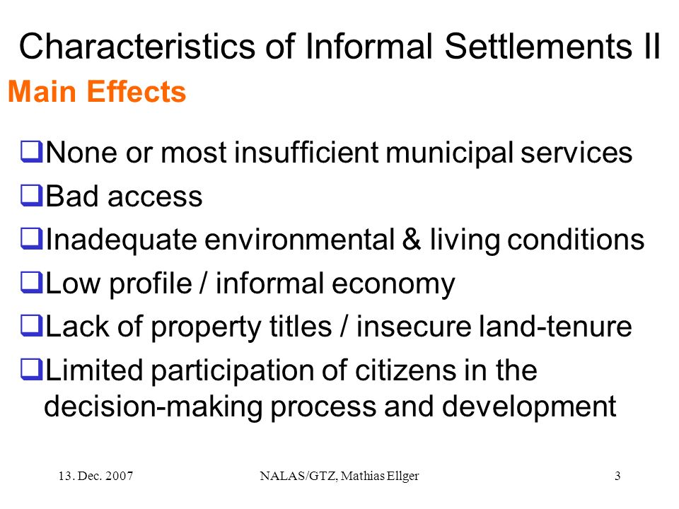13. Dec. 2007NALAS/GTZ, Mathias Ellger3 Characteristics of Informal Settlements II None or most insufficient municipal services Bad access Inadequate