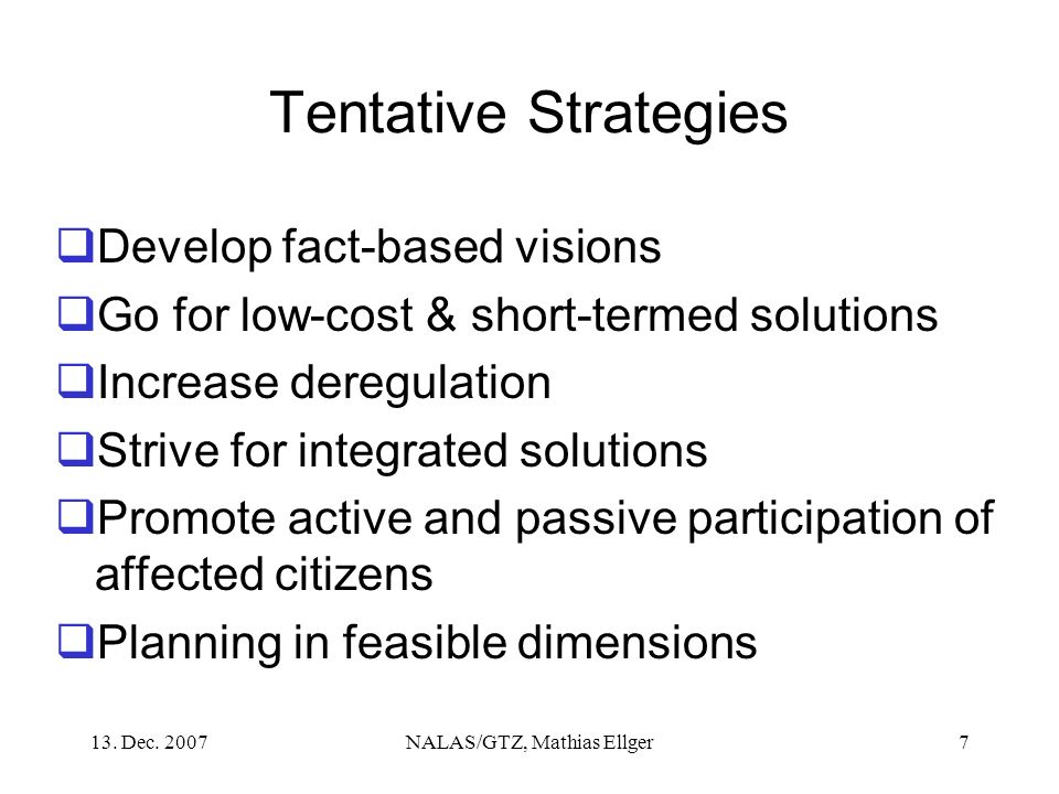 13. Dec. 2007NALAS/GTZ, Mathias Ellger7 Tentative Strategies Develop fact-based visions Go for low-cost & short-termed solutions Increase deregulation