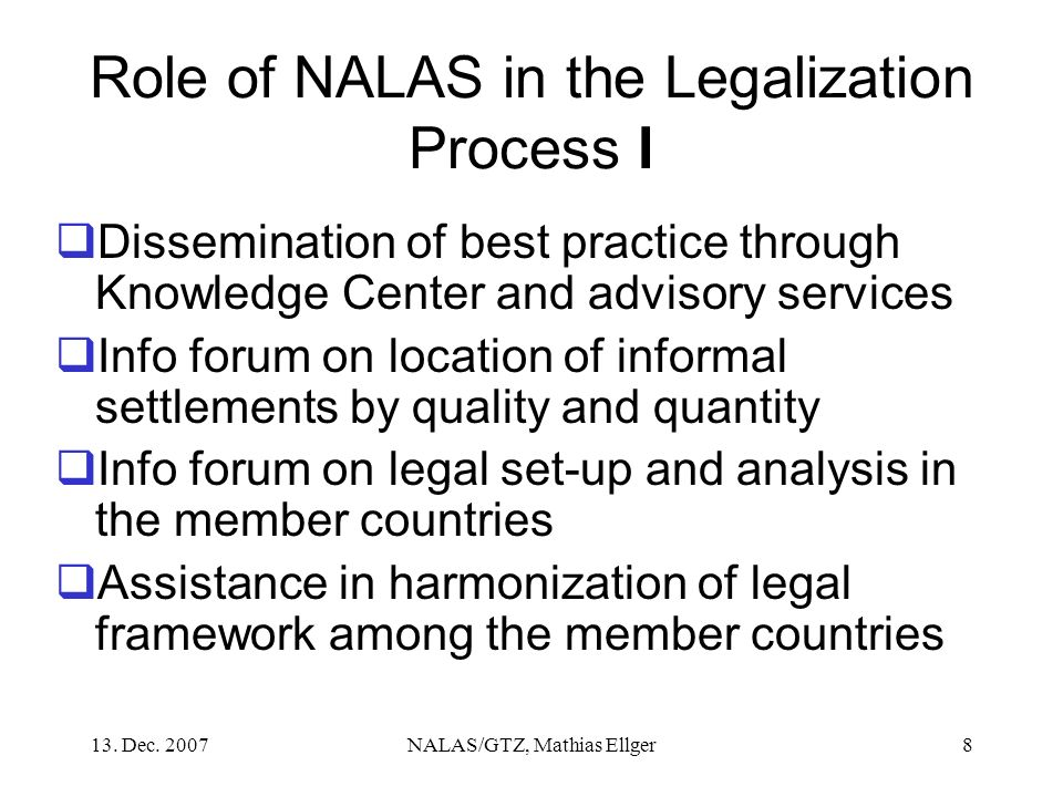 13. Dec. 2007NALAS/GTZ, Mathias Ellger8 Role of NALAS in the Legalization Process I Dissemination of best practice through Knowledge Center and adviso