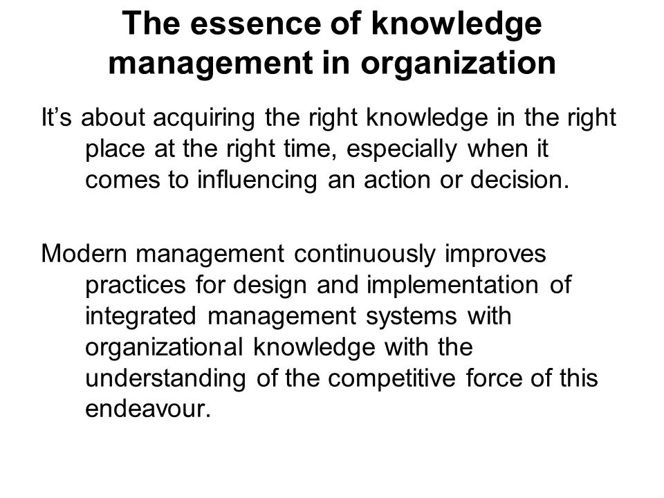 The essence of knowledge management in organization Its about acquiring the right knowledge in the right place at the right time, especially when it c
