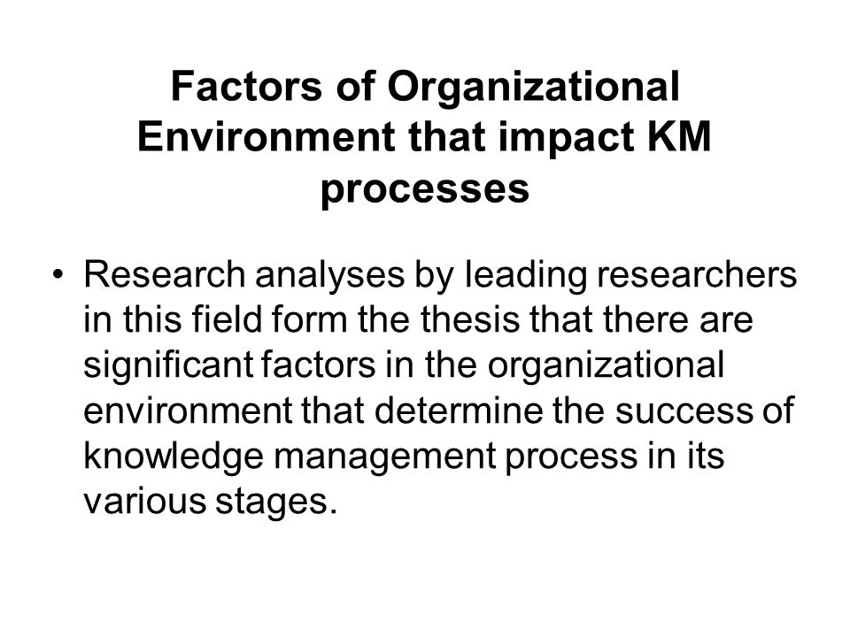 Factors of Organizational Environment that impact KM processes Research analyses by leading researchers in this field form the thesis that there are s