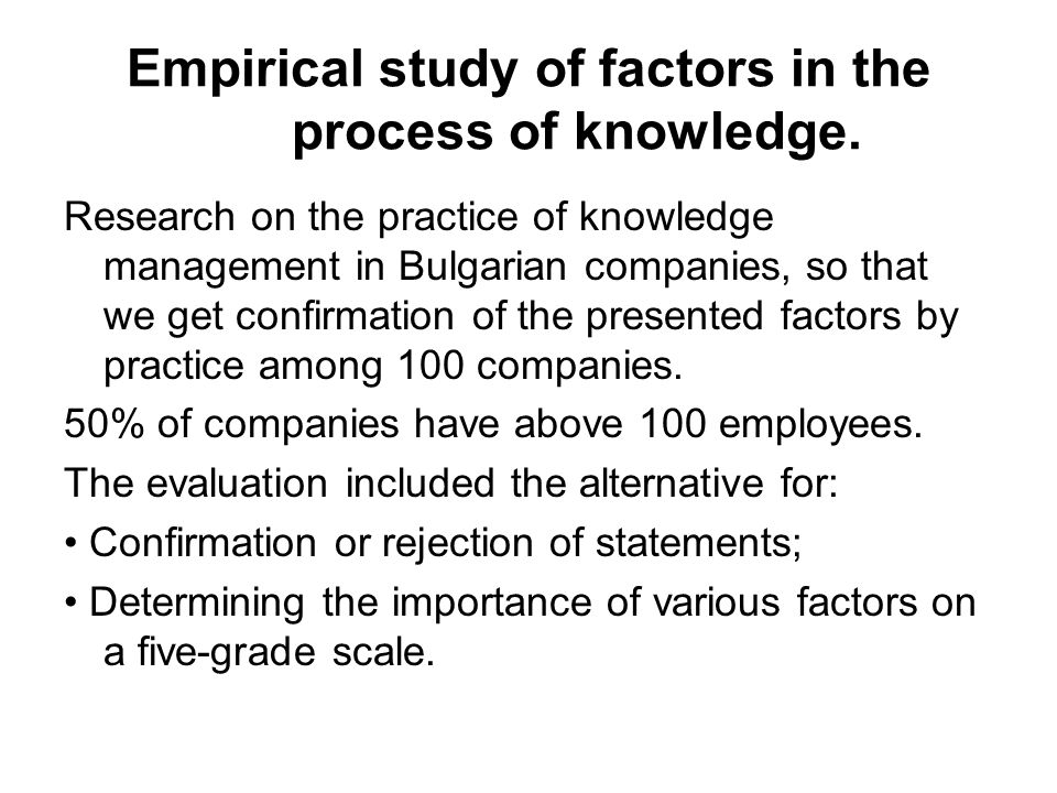 Empirical study of factors in the process of knowledge. Research on the practice of knowledge management in Bulgarian companies, so that we get confir