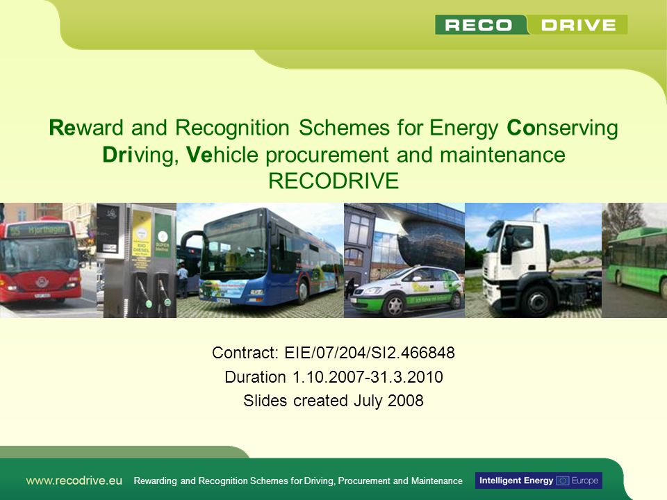 Project Summary EU-Sponsored STEER Project – Contact EACI RECODRIVE Reward and Recognition Schemes for Energy COnserving DRIving, VEhicle procurement and maintenance Aims –Taking up existing Ecodriving initiatives and merging them with good fleet management practice and logistics optimization practice to push fuel saving in fleets beyond 10% –Use demonstrators with high mileage and/or high specific consumption fleets to disseminate best practice Duration 30 months, started Oct.