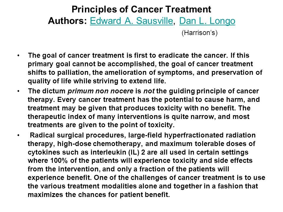 Principles of Cancer Treatment Authors: Edward A. Sausville, Dan L. Longo (Harrisons) Edward A. SausvilleDan L. Longo The goal of cancer treatment is