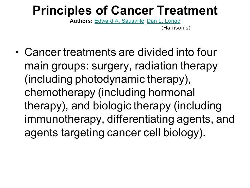 Principles of Cancer Treatment Authors: Edward A. Sausville, Dan L. Longo (Harrisons)Edward A. SausvilleDan L. Longo Cancer treatments are divided int