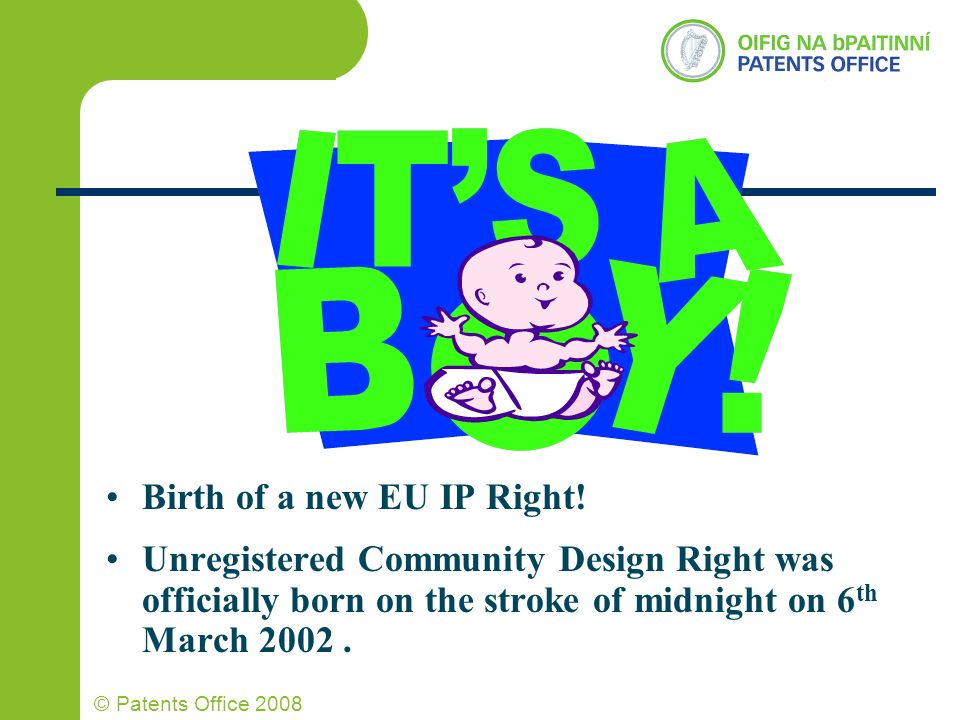 © Patents Office 2008 Birth of a new EU IP Right! Unregistered Community Design Right was officially born on the stroke of midnight on 6 th March 2002