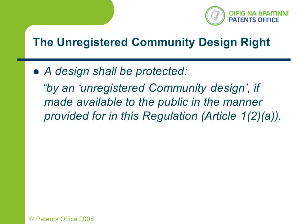 © Patents Office 2008 The Unregistered Community Design Right A design shall be protected: by an unregistered Community design, if made available to t