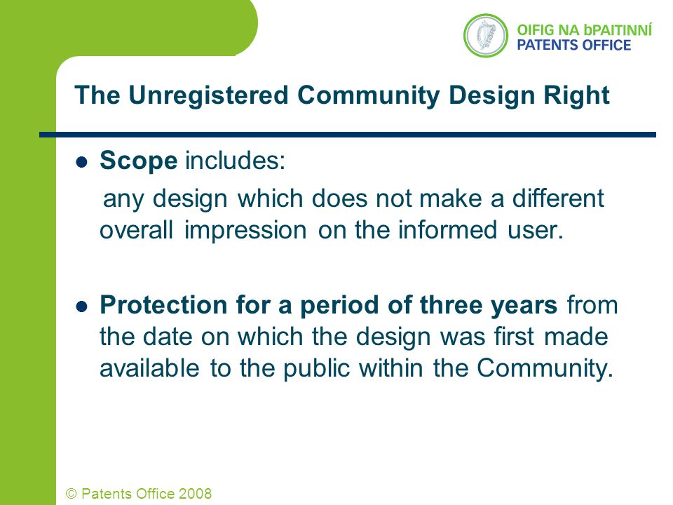 © Patents Office 2008 The Unregistered Community Design Right Scope includes: any design which does not make a different overall impression on the inf