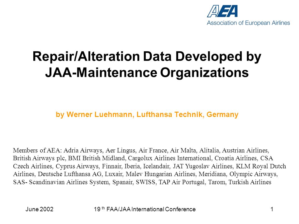 June th FAA/JAA International Conference1 Repair/Alteration Data Developed by JAA-Maintenance Organizations by Werner Luehmann, Lufthansa Technik, Germany Members of AEA: Adria Airways, Aer Lingus, Air France, Air Malta, Alitalia, Austrian Airlines, British Airways plc, BMI British Midland, Cargolux Airlines International, Croatia Airlines, CSA Czech Airlines, Cyprus Airways, Finnair, Iberia, Icelandair, JAT Yugoslav Airlines, KLM Royal Dutch Airlines, Deutsche Lufthansa AG, Luxair, Malev Hungarian Airlines, Meridiana, Olympic Airways, SAS- Scandinavian Airlines System, Spanair, SWISS, TAP Air Portugal, Tarom, Turkish Airlines