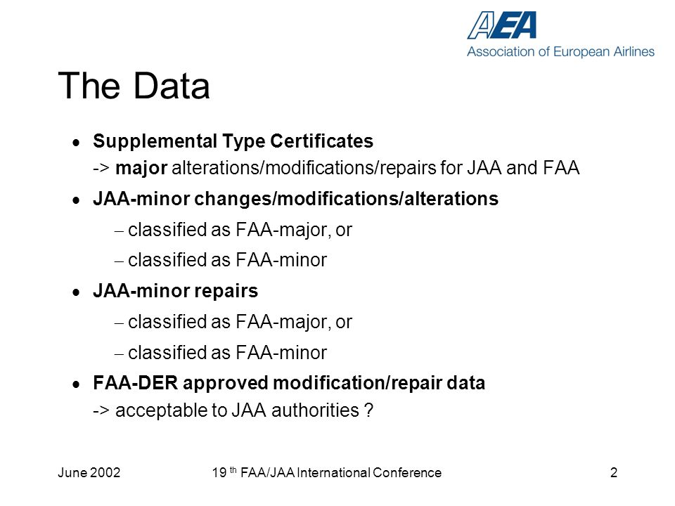 June 200219 th FAA/JAA International Conference2 The Data Supplemental Type Certificates -> major alterations/modifications/repairs for JAA and FAA JA