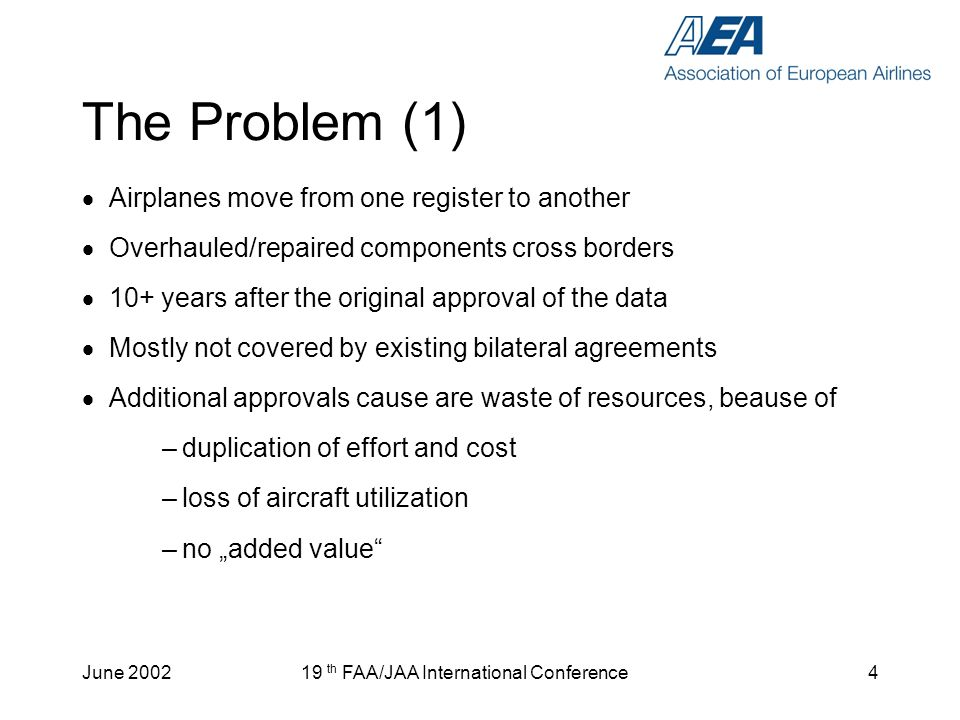 June 200219 th FAA/JAA International Conference5 The Problem (2) Unsolved differences in the definition of major/minor classification between Certification and Maintenance (FAA): (1) Major: FAR-1.1 FAR-21.93(a) = JAR-21.91 FAR-43, Appendix A (2) Minor: FAR-43.13 (a) and (b) NOT (1) .