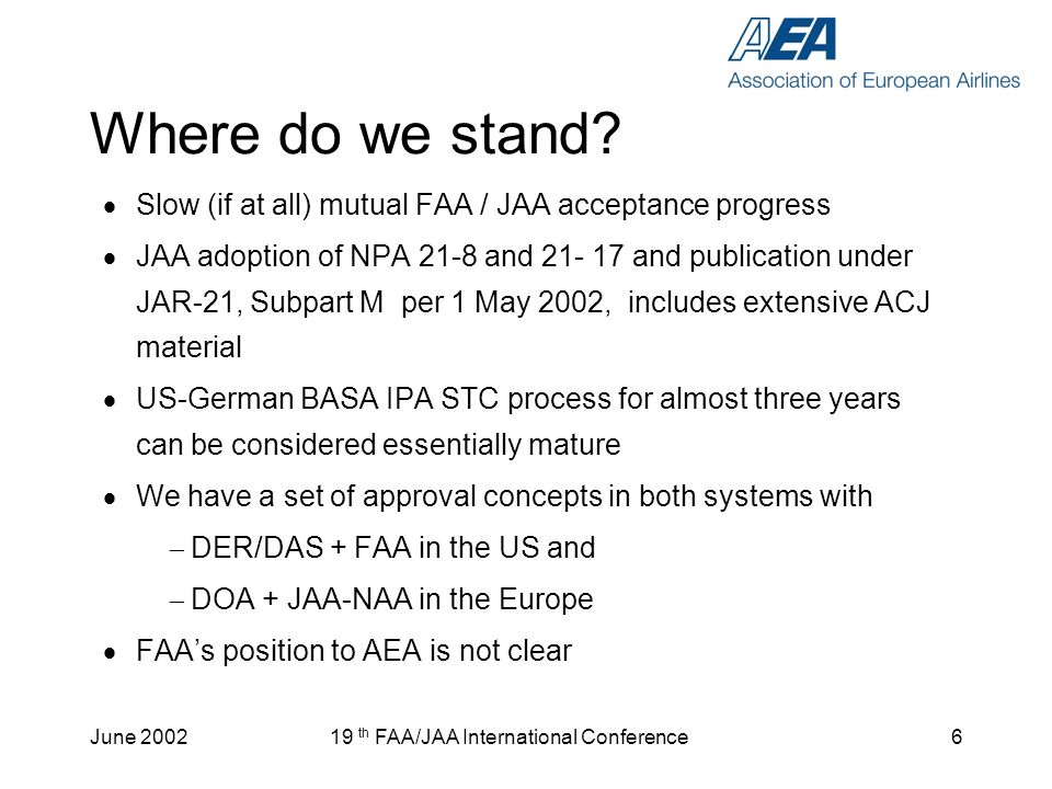 June 200219 th FAA/JAA International Conference7 The Solution (1) A commitment is needed to proceed for data for minor changes/repairs (majority of of cases) We need reciprocal acceptance of each others concepts, because –a reciprocal acceptance looks more realistic and less time consuming than full harmonization –of experience from large airplane certification discussions –Maintenance MIPs and Certification IPAs with several European countries are a good example