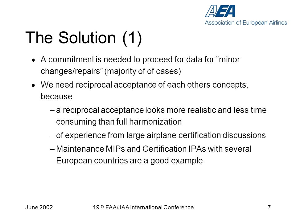 June th FAA/JAA International Conference7 The Solution (1) A commitment is needed to proceed for data for minor changes/repairs (majority of of cases) We need reciprocal acceptance of each others concepts, because –a reciprocal acceptance looks more realistic and less time consuming than full harmonization –of experience from large airplane certification discussions –Maintenance MIPs and Certification IPAs with several European countries are a good example