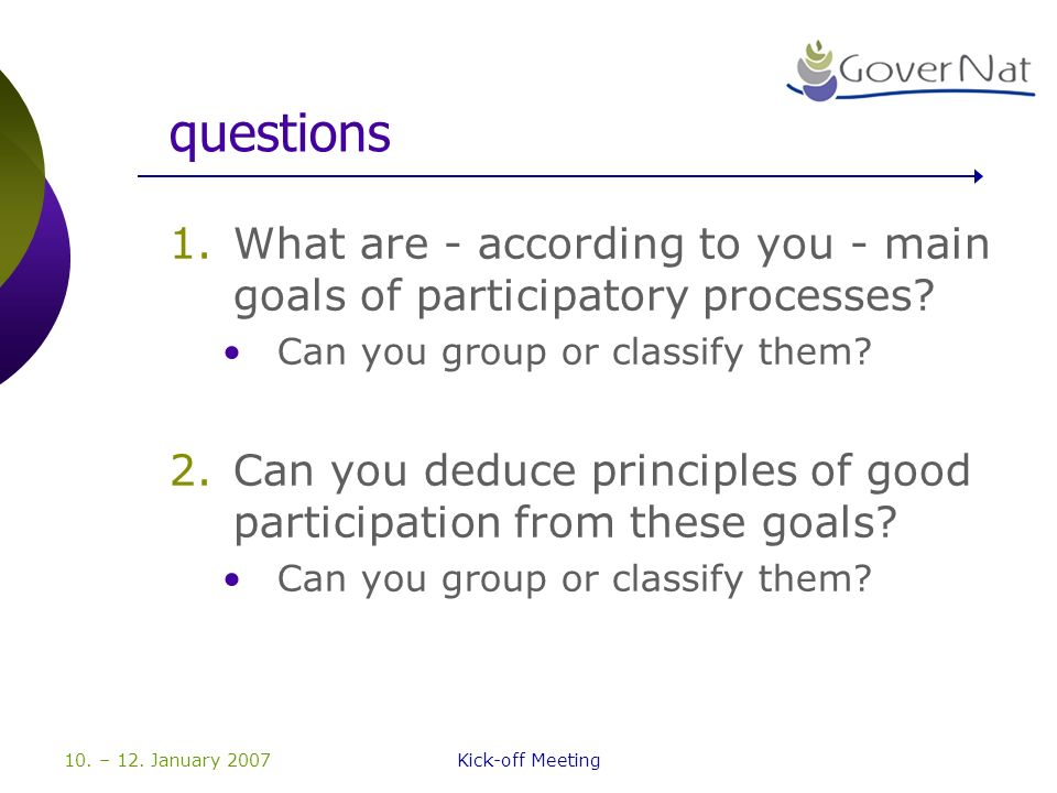 10. – 12. January 2007Kick-off Meeting questions 1.What are - according to you - main goals of participatory processes? Can you group or classify them