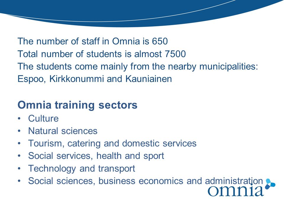 THREE LEVELS OF QUALIFICATIONS The number of staff in Omnia is 650 Total number of students is almost 7500 The students come mainly from the nearby mu