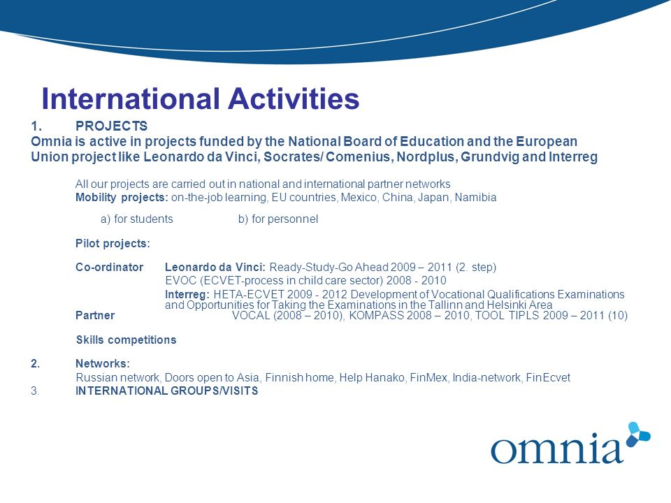 International Activities 1.PROJECTS Omnia is active in projects funded by the National Board of Education and the European Union project like Leonardo