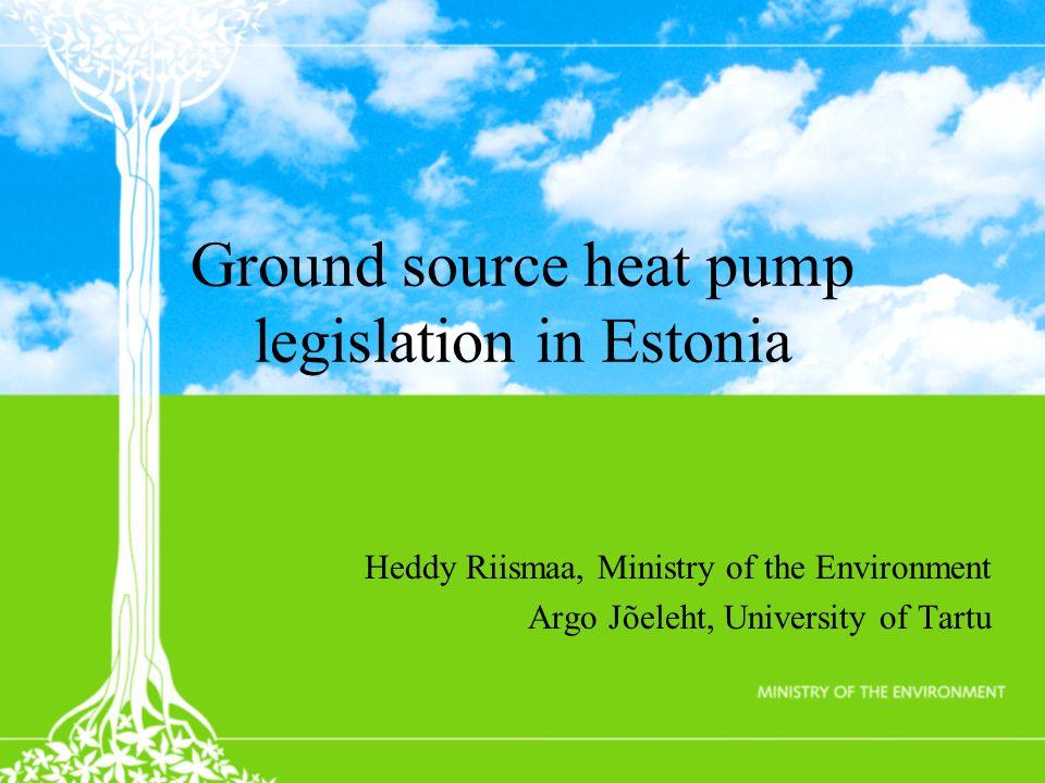 Ground source heat pump legislation in Estonia Heddy Riismaa, Ministry of the Environment Argo Jõeleht, University of Tartu