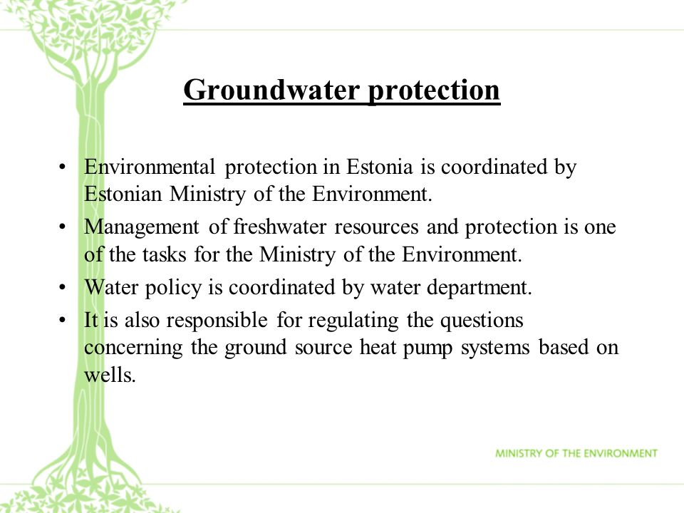 Groundwater protection Environmental protection in Estonia is coordinated by Estonian Ministry of the Environment. Management of freshwater resources