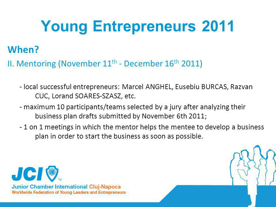 Young Entrepreneurs 2011 When? II. Mentoring (November 11 th - December 16 th 2011) - local successful entrepreneurs: Marcel ANGHEL, Eusebiu BURCAS, R