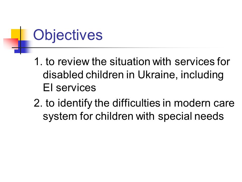 Objectives 1. to review the situation with services for disabled children in Ukraine, including EI services 2. to identify the difficulties in modern