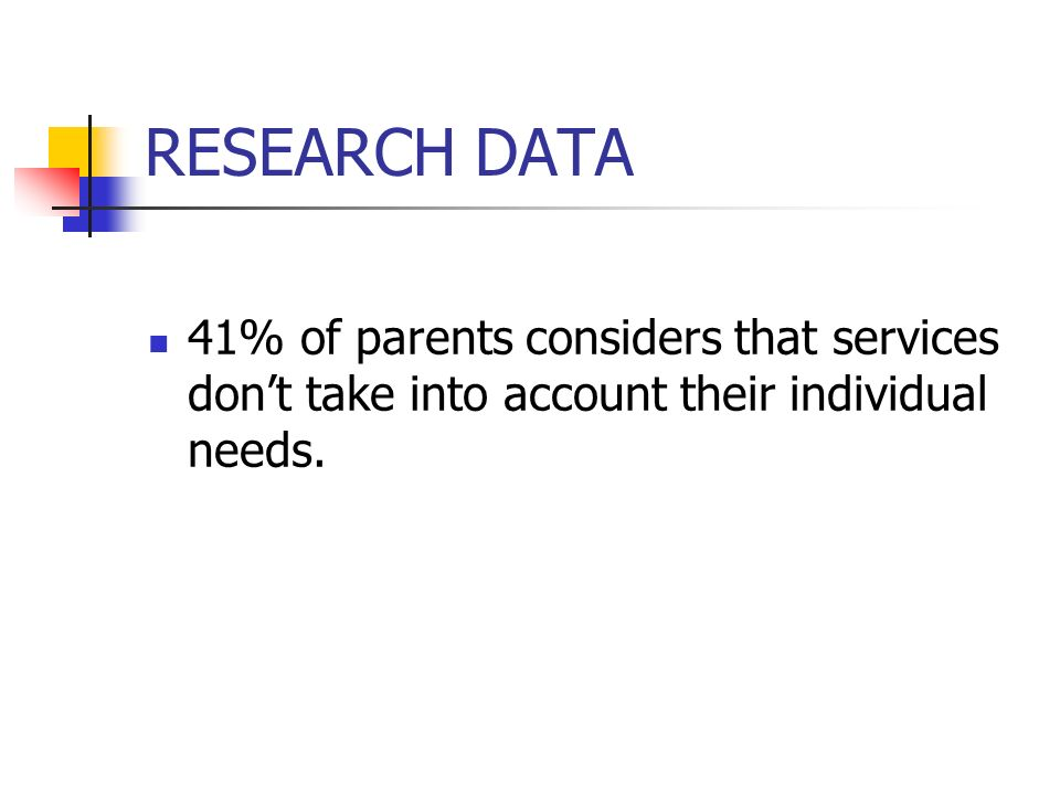 RESEARCH DATA 41% of parents considers that services dont take into account their individual needs.