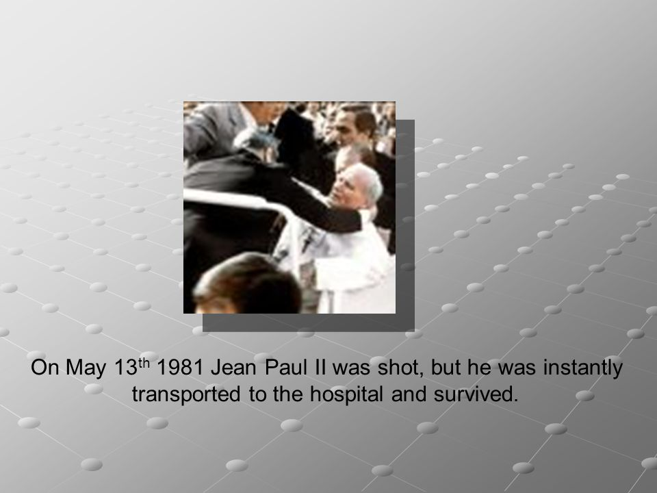 On May 13 th 1981 Jean Paul II was shot, but he was instantly transported to the hospital and survived.