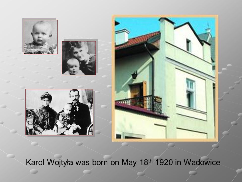 Karol Wojtyła was born on May 18 th 1920 in Wadowice