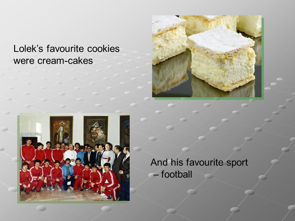 Loleks favourite cookies were cream-cakes And his favourite sport – football