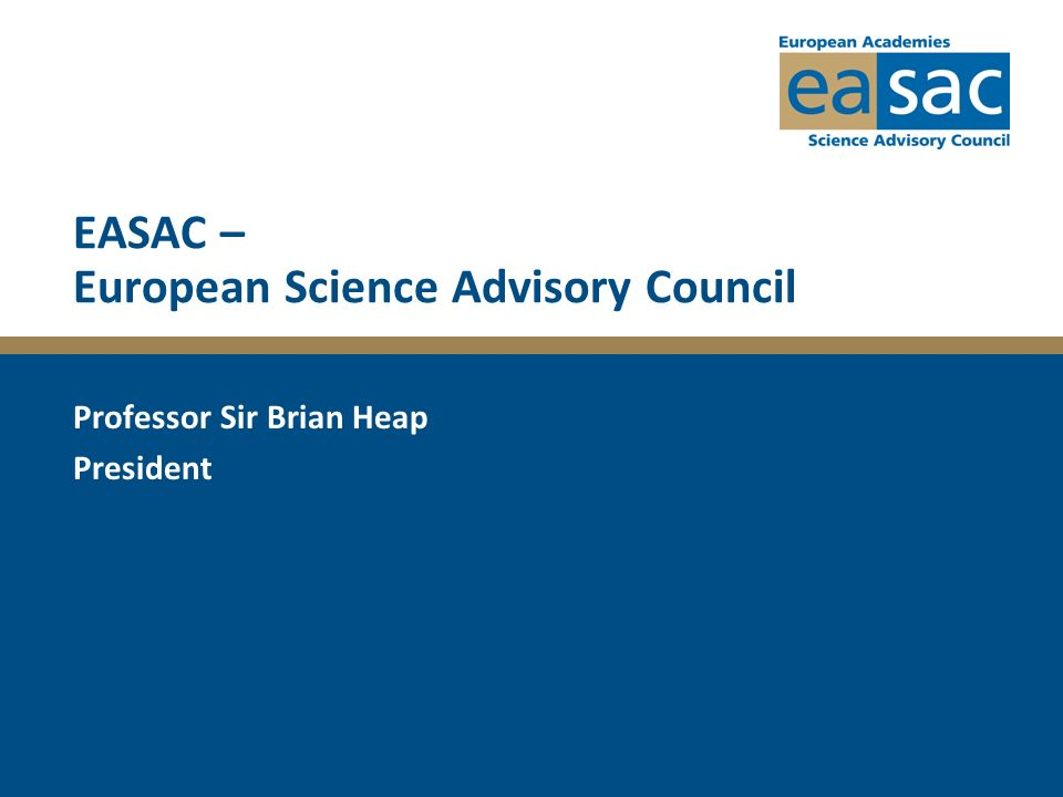 EASAC – European Science Advisory Council Professor Sir Brian Heap President