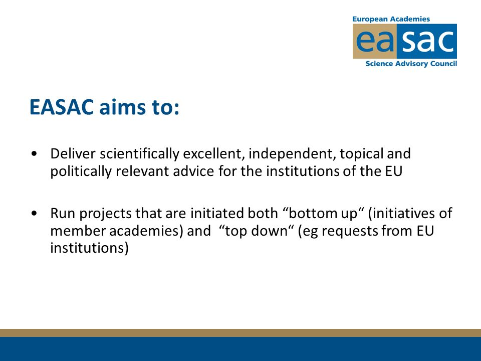 EASAC aims to: Deliver scientifically excellent, independent, topical and politically relevant advice for the institutions of the EU Run projects that