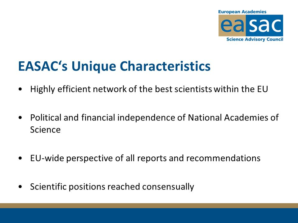EASACs Unique Characteristics Highly efficient network of the best scientists within the EU Political and financial independence of National Academies