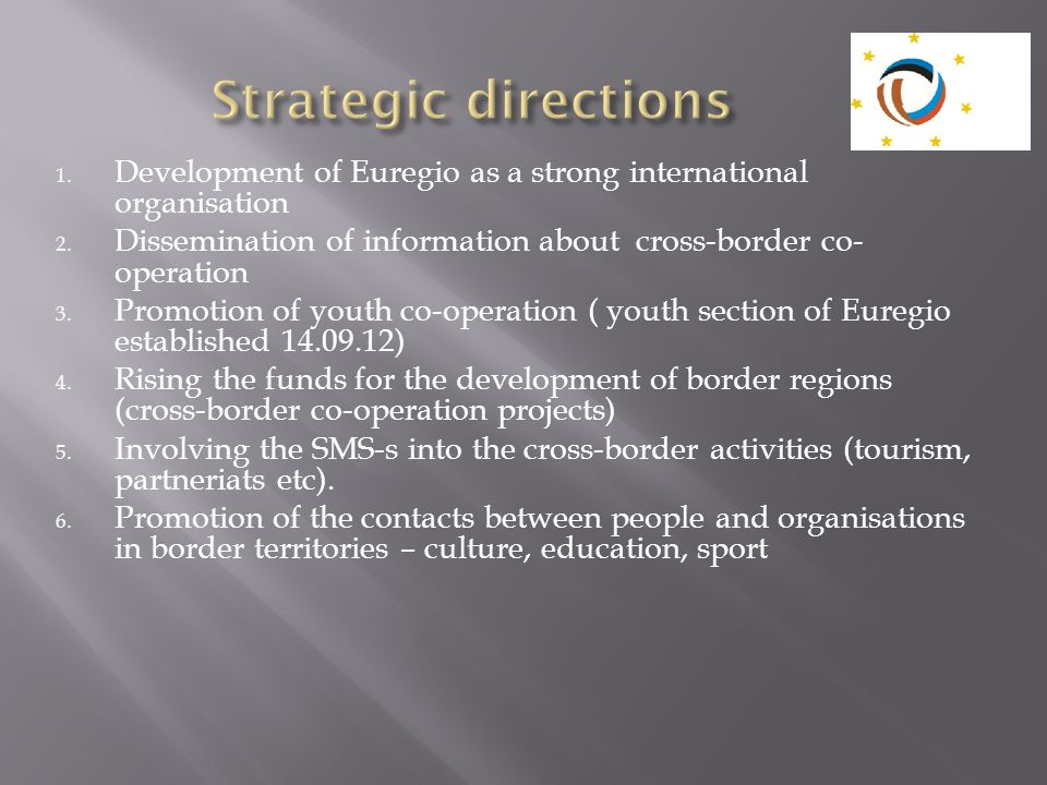 1. Development of Euregio as a strong international organisation 2. Dissemination of information about cross-border co- operation 3. Promotion of yout