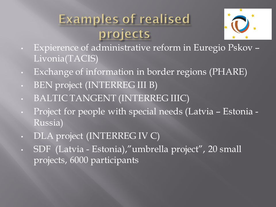 Expierence of administrative reform in Euregio Pskov – Livonia(TACIS) Exchange of information in border regions (PHARE) BEN project (INTERREG III B) B