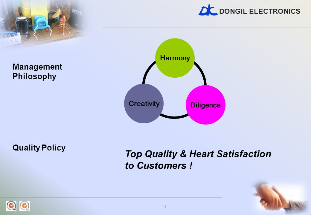 DONGIL ELECTRONICS 4 Management Philosophy Creativity Diligence Harmony Top Quality & Heart Satisfaction to Customers ! Quality Policy