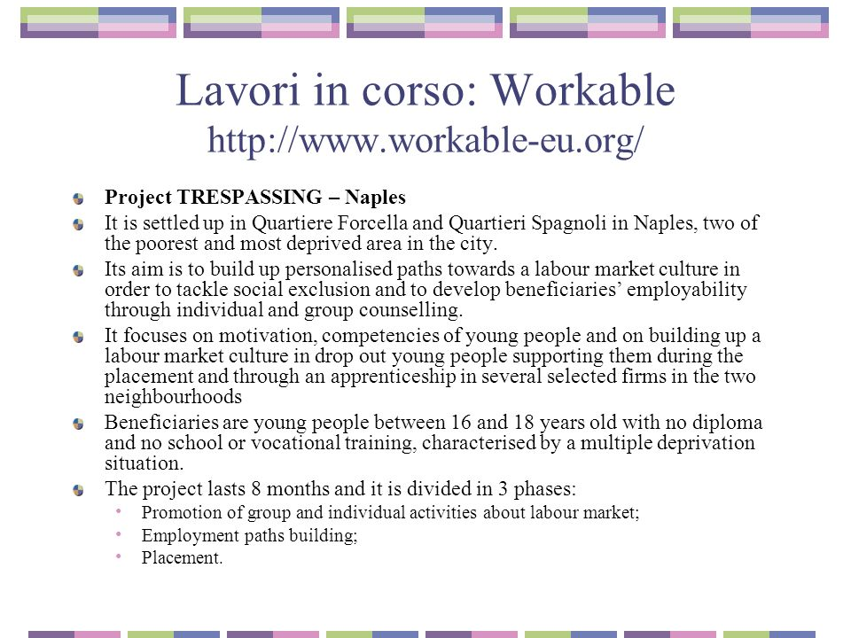 Lavori in corso: Workable http://www.workable-eu.org/ Project TRESPASSING – Naples It is settled up in Quartiere Forcella and Quartieri Spagnoli in Naples, two of the poorest and most deprived area in the city.