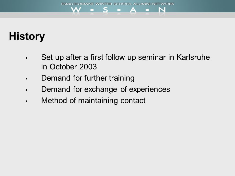 History Set up after a first follow up seminar in Karlsruhe in October 2003 Demand for further training Demand for exchange of experiences Method of m