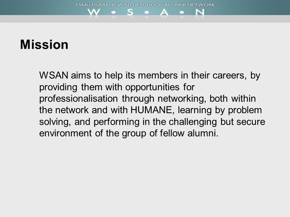 Mission WSAN aims to help its members in their careers, by providing them with opportunities for professionalisation through networking, both within t