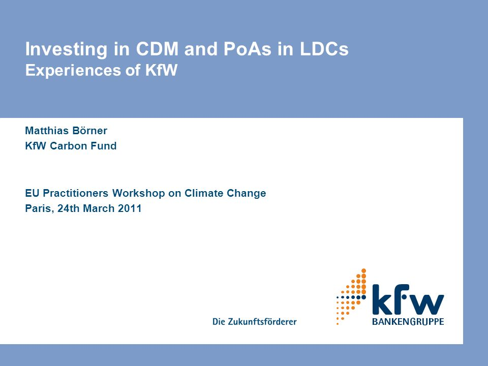 Investing in CDM and PoAs in LDCs Experiences of KfW Matthias Börner KfW Carbon Fund EU Practitioners Workshop on Climate Change Paris, 24th March 201
