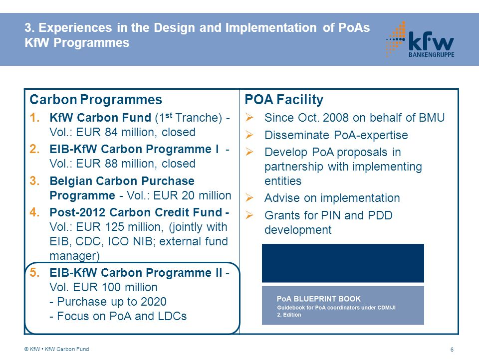 6 3. Experiences in the Design and Implementation of PoAs KfW Programmes © KfW KfW Carbon Fund Carbon Programmes 1. KfW Carbon Fund (1 st Tranche) - V